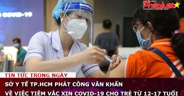 Sở Y tế TP.HCM phát công văn khẩn về việc tiêm vắc xin Covid-19 cho trẻ từ 12-17 tuổi