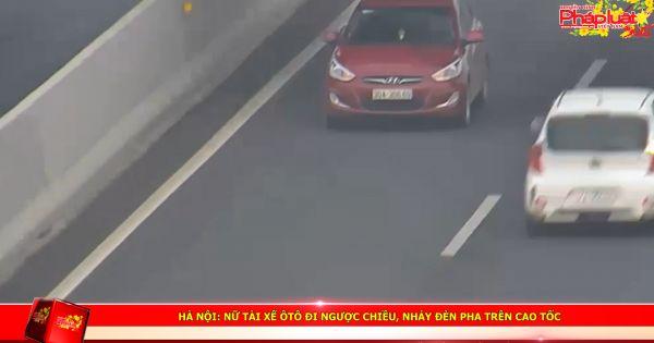 Hà Nội: Nữ tài xế ôtô đi ngược chiều, nháy đèn pha trên cao tốc