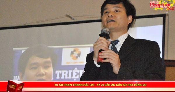 Vụ án Phạm Thanh Hải IDT- Kỳ 2: Bản án dân sự hay hình sự?