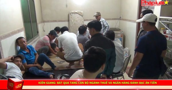 Kiên Giang: Bắt quả tang cán bộ ngành thuế và ngân hàng đánh bạc ăn tiền