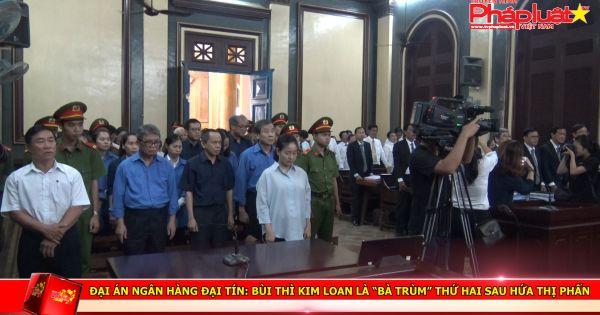 """Đại án NH Đại Tín: Bùi Thì Kim Loan là """"bà trùm"""" thứ hai sau Hứa Thị Phấn"""