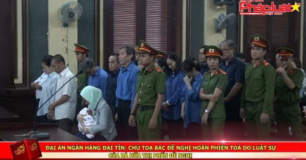 Đại án Ngân hàng Đại Tín: Chủ toạ bác đề nghị hoãn phiên toà