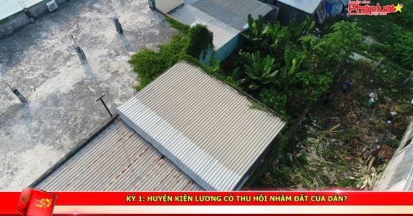 Kỳ 1: Huyện Kiên Lương có thu hồi nhầm đất của dân?