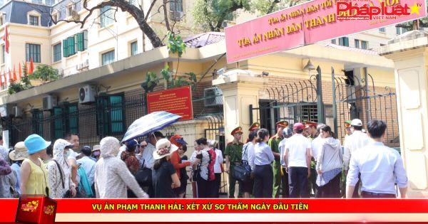 Vụ án Phạm Thanh Hải: Xét xử sơ thẩm ngày đầu tiên