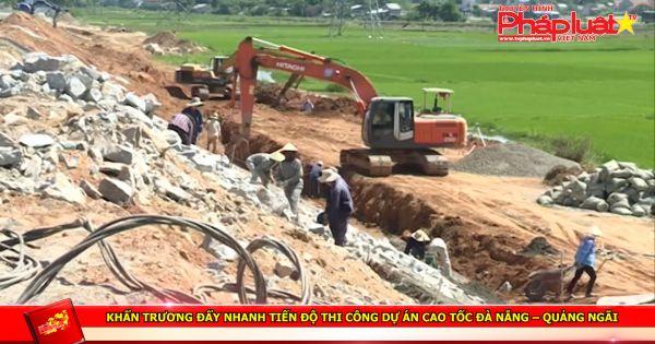 Khẩn trương đẩy nhanh tiến độ thi công dự án cao tốc Đà Nẵng – Quảng Ngãi