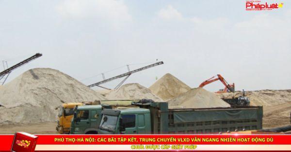 Phú Thọ-Hà Nội: Các bãi tập kết, trung chuyển VLXD vẫn ngang nhiên hoạt động dù chưa được cấp giấy phép