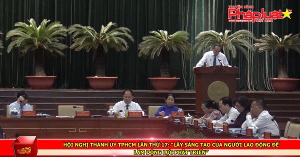"""Hội nghị Thành ủy TPHCM lần thứ 17: """"Lấy sáng tạo của người lao động để làm động lực phát triển"""""""