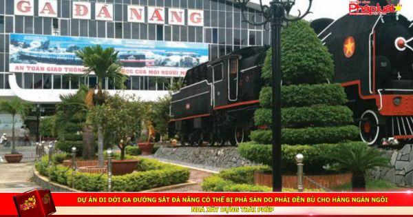 Dự án di dời ga đường sắt Đà Nẵng có thể bị phá sản do phải đền bù cho hàng ngàn ngôi nhà xây dựng trái phép