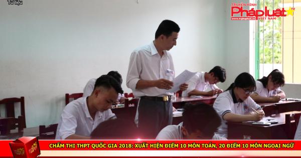 Chấm thi THPT quốc gia 2018: Xuất hiện điểm 10 môn toán, 20 điểm 10 môn ngoại ngữ