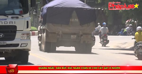 Quảng Ngãi: Dân bức xúc ngăn chặn xe chở cát gây ô nhiễm