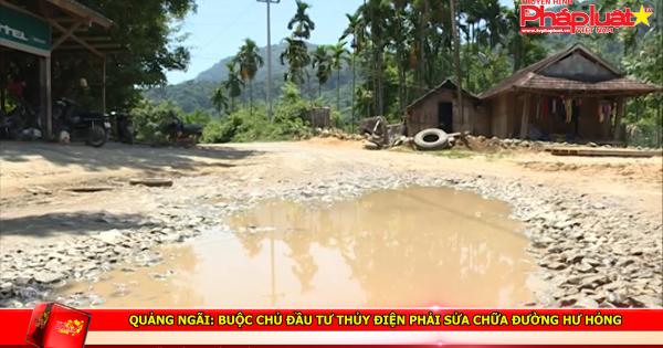 Quảng Ngãi: Buộc chủ đầu tư thủy điện phải sửa chữa đường hư hỏng