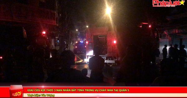 Giải cứu kịp thời 3 nạn nhân bất tỉnh trong vụ cháy nhà tại quận 5