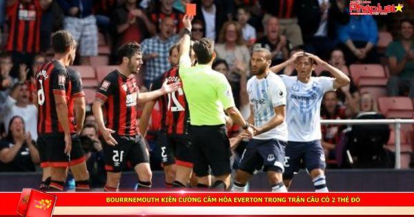Bourrnemouth kiên cường cầm hòa Everton trong trận cầu có 2 thẻ đỏ