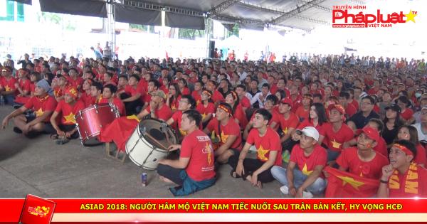 ASIAD 2018: Người hâm mộ Việt Nam tiếc nuối sau trận bán kết, hy vọng HCD