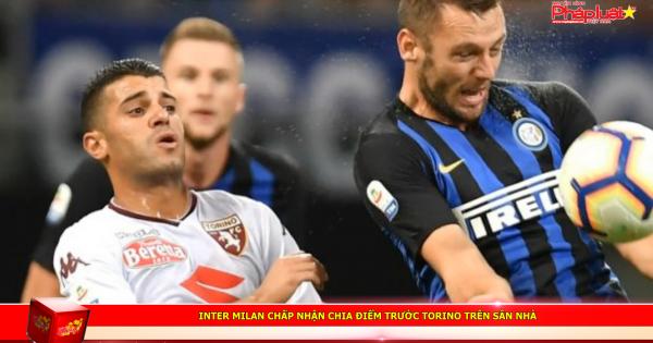 Inter Milan chấp nhận chia điểm trước Torino trên sân nhà