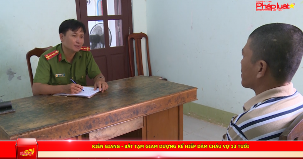 Kiên Giang: Bắt tạm giam dượng rể hiếp dâm cháu vợ 13 tuổi