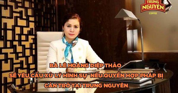 Bà Lê Hoàng Diệp Thảo sẽ yêu cầu xử lý hình sự nếu quyền hợp pháp bị cản trở tại Trung Nguyên