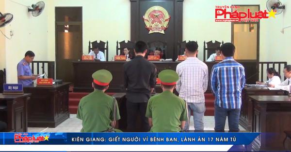 Kiên Giang: Giết người vì bênh bạn, lãnh án 17 năm tù